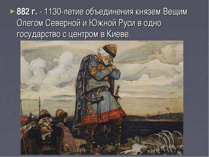 882 г. - 1130-летие объединения князем Вещим Олегом Северной и Южной Руси в о...