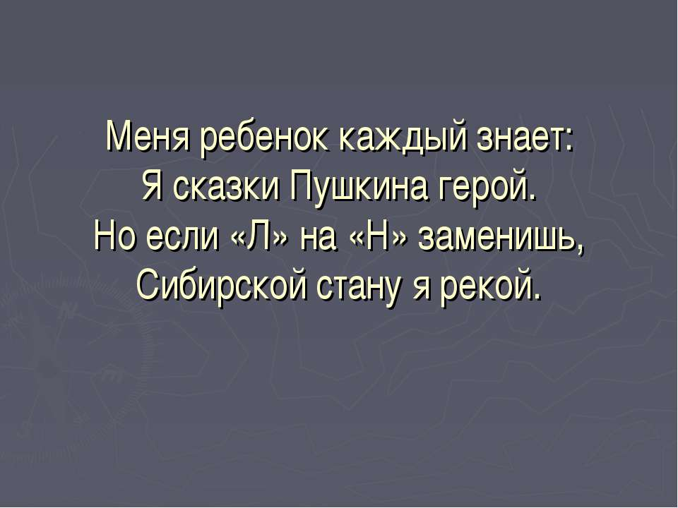 Меня ребенок каждый знает: Я сказки Пушкина герой. Но если «Л» на «Н» замениш...