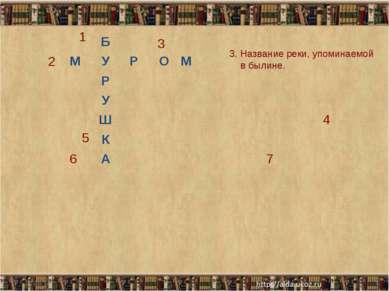 * * 3 2 1 5 3. Название реки, упоминаемой в былине. Б М У Р О М Р У Ш 4 К 6 А 7