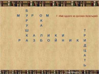 * * 7. Имя одного из русских богатырей. Б М У Р О М Р К У А Ш Т К А Л И К И Р...