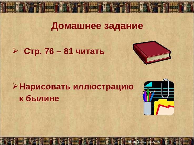Домашнее задание Стр. 76 – 81 читать Нарисовать иллюстрацию к былине