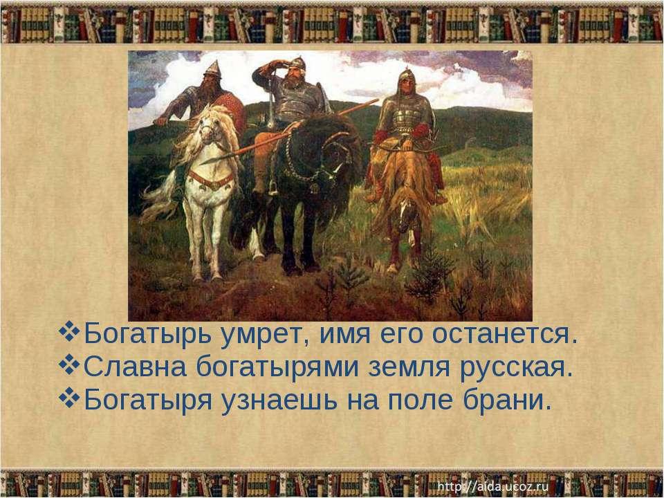 Богатырь умрет, имя его останется. Славна богатырями земля русская. Богатыря ...