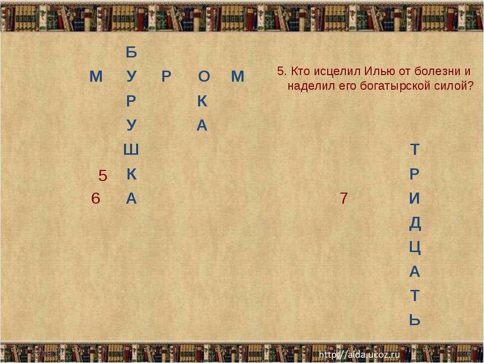 * * 5 5. Кто исцелил Илью от болезни и наделил его богатырской силой? Б М У Р...