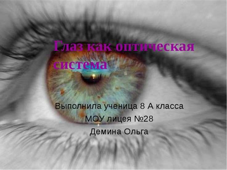 Глаз как оптическая система Выполнила ученица 8 А класса МОУ лицея №28 Демина...
