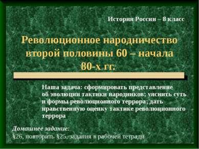 Революционное народничество второй половины 60 – начала 80-х гг. Наша задача:...