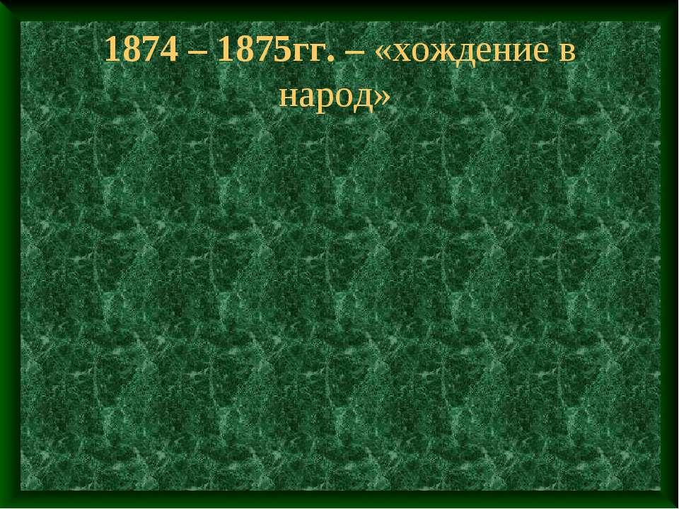 1874 – 1875гг. – «хождение в народ»