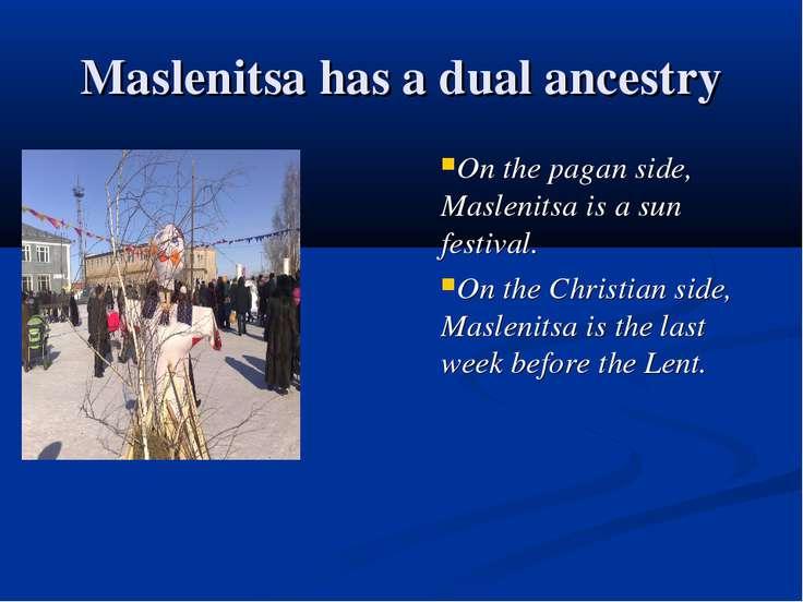 Maslenitsa has a dual ancestry On the pagan side, Maslenitsa is a sun festiva...