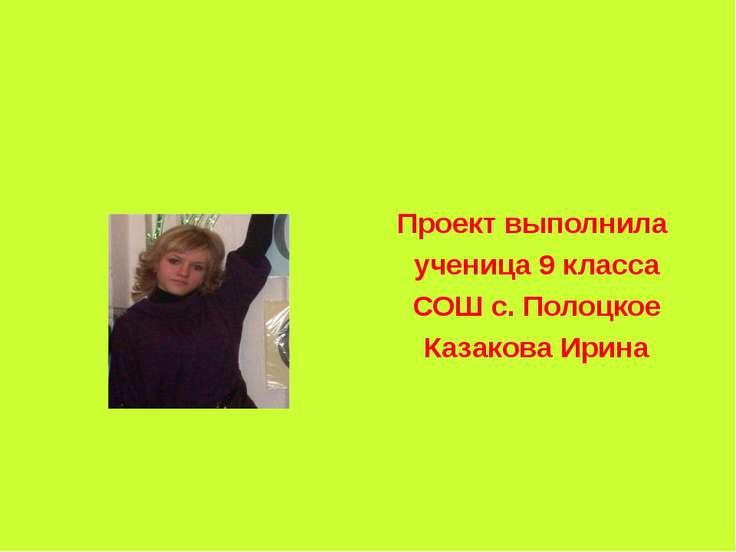 Проект выполнила ученица 9 класса СОШ с. Полоцкое Казакова Ирина
