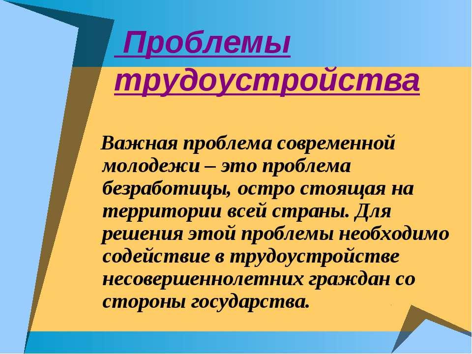 Проблемы трудоустройства Важная проблема современной молодежи – это проблема ...