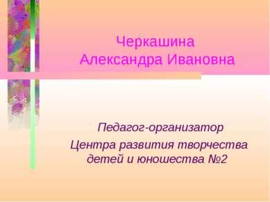 Черкашина Александра Ивановна Педагог-организатор Центра развития творчества ...