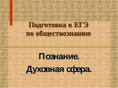 Подготовка к ЕГЭ по обществознанию Познание. Духовная сфера.
