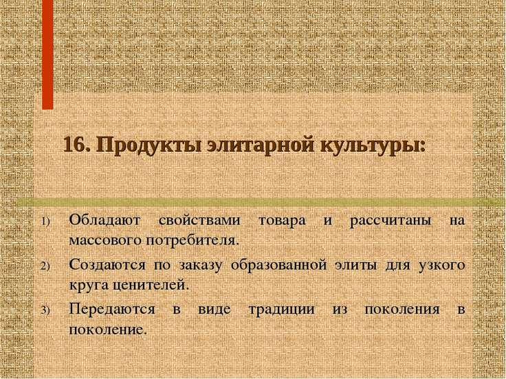 16. Продукты элитарной культуры: Обладают свойствами товара и рассчитаны на м...