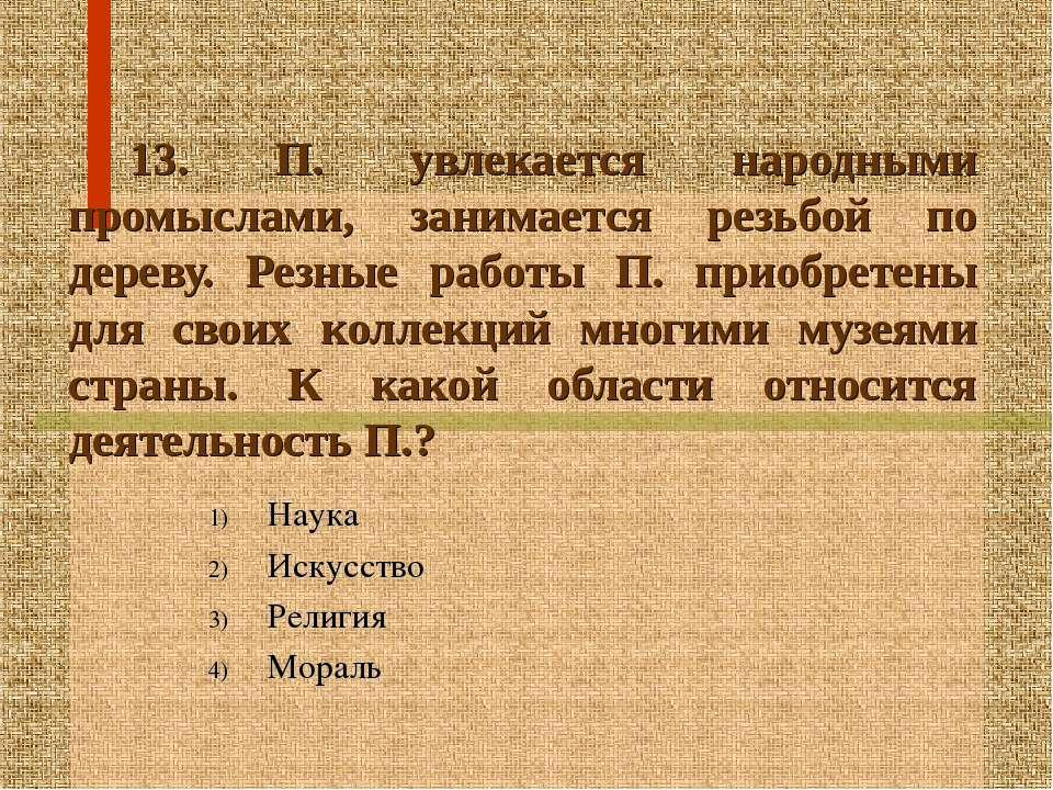 13. П. увлекается народными промыслами, занимается резьбой по дереву. Резные ...