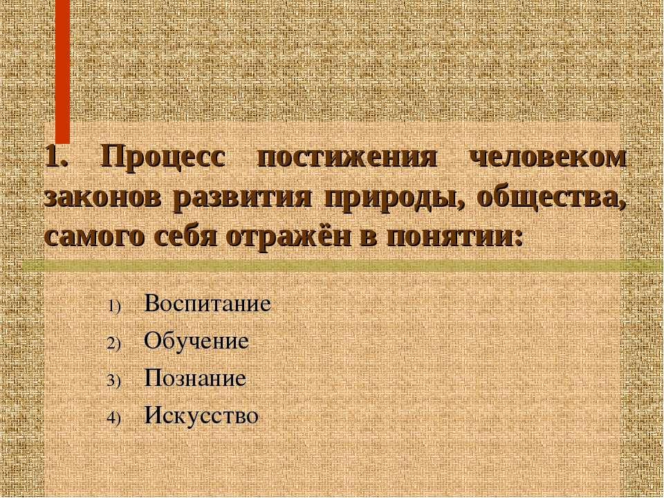 1. Процесс постижения человеком законов развития природы, общества, самого се...