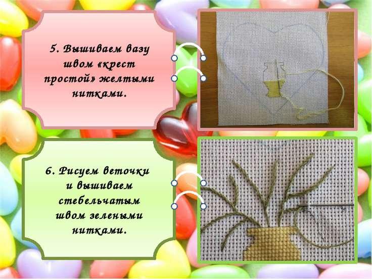 5. Вышиваем вазу швом «крест простой» желтыми нитками. 6. Рисуем веточки и вы...
