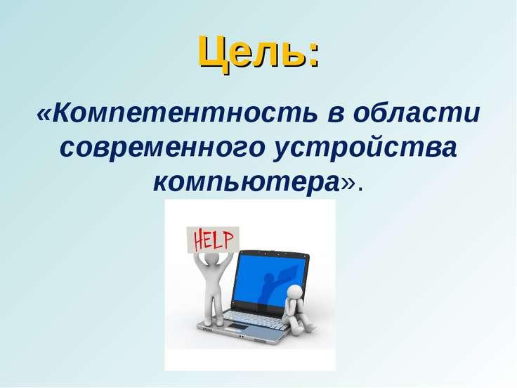 Цель: «Компетентность в области современного устройства компьютера».