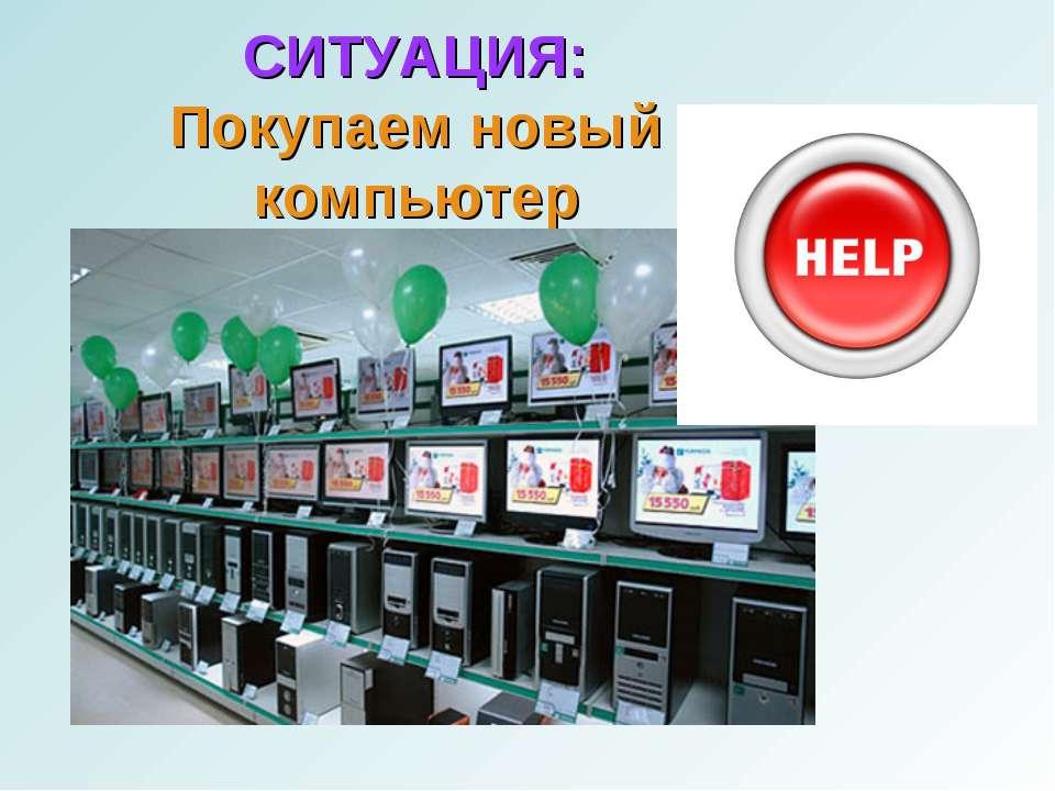 СИТУАЦИЯ: Покупаем новый компьютер