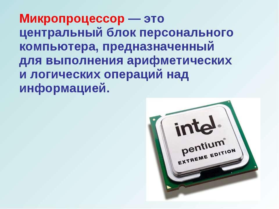 Микропроцессор — это центральный блок персонального компьютера, предназначенн...
