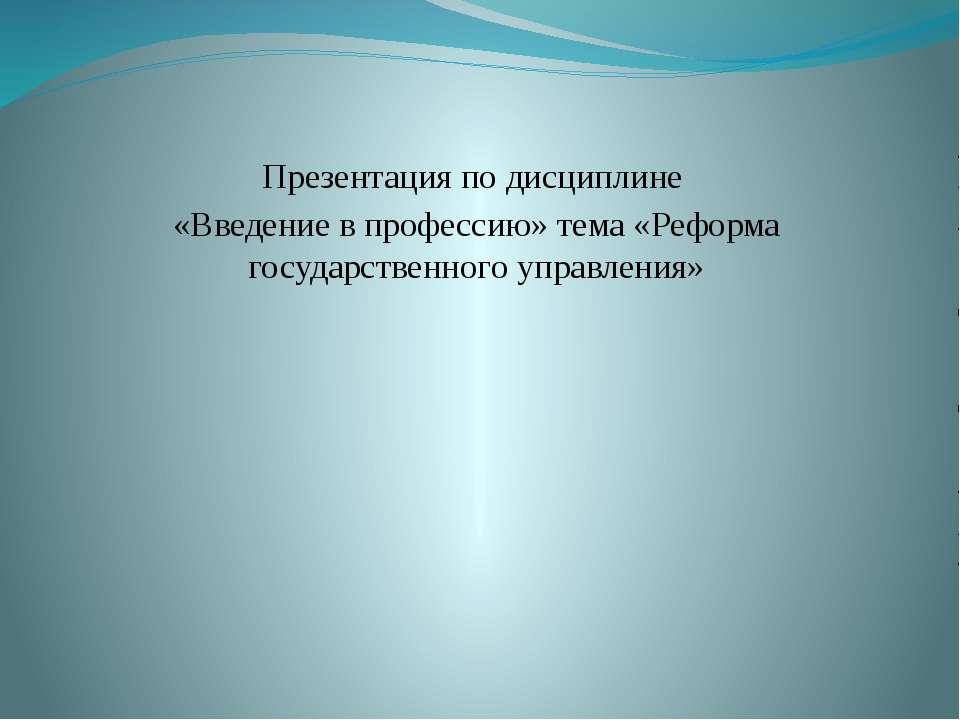 Презентация по дисциплине «Введение в профессию» тема «Реформа государственно...