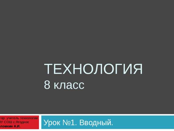 ТЕХНОЛОГИЯ 8 класс Урок №1. Вводный. Автор: учитель технологии МОУ СОШ с.Ягод...
