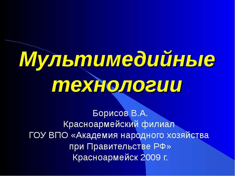 Мультимедийные технологии Борисов В.А. Красноармейский филиал ГОУ ВПО «Академ...