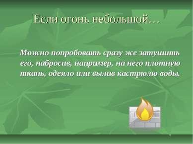 Если огонь небольшой… Можно попробовать сразу же затушить его, набросив, напр...
