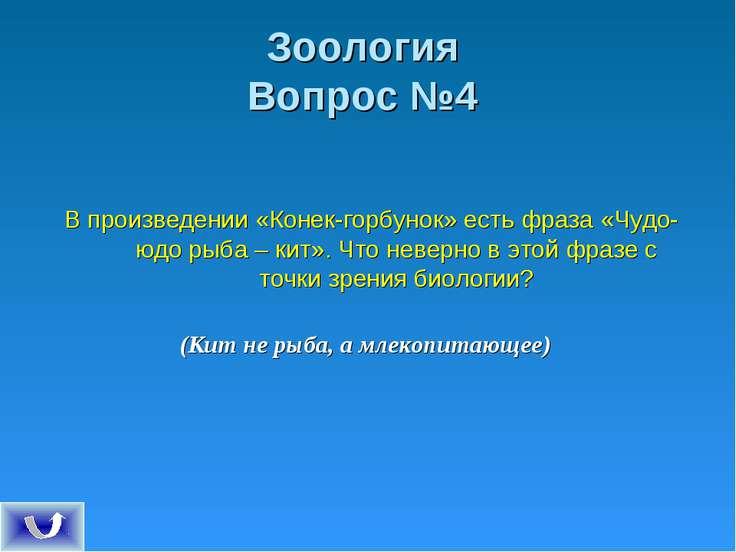 Зоология Вопрос №4 В произведении «Конек-горбунок» есть фраза «Чудо-юдо рыба ...