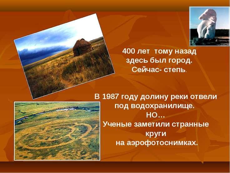 400 лет тому назад здесь был город. Сейчас- степь. В 1987 году долину реки от...