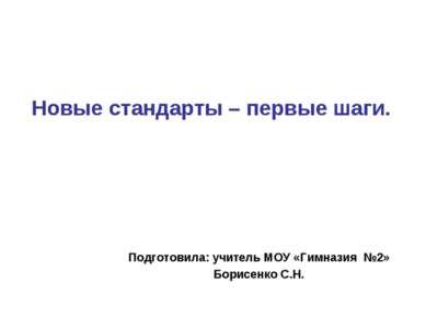 Подготовила: учитель МОУ «Гимназия №2» Борисенко С.Н. Новые стандарты – первы...