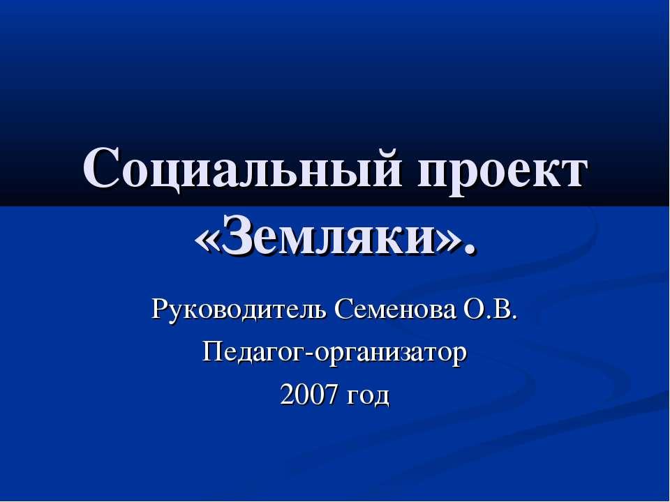 Социальный проект «Земляки». Руководитель Семенова О.В. Педагог-организатор 2...