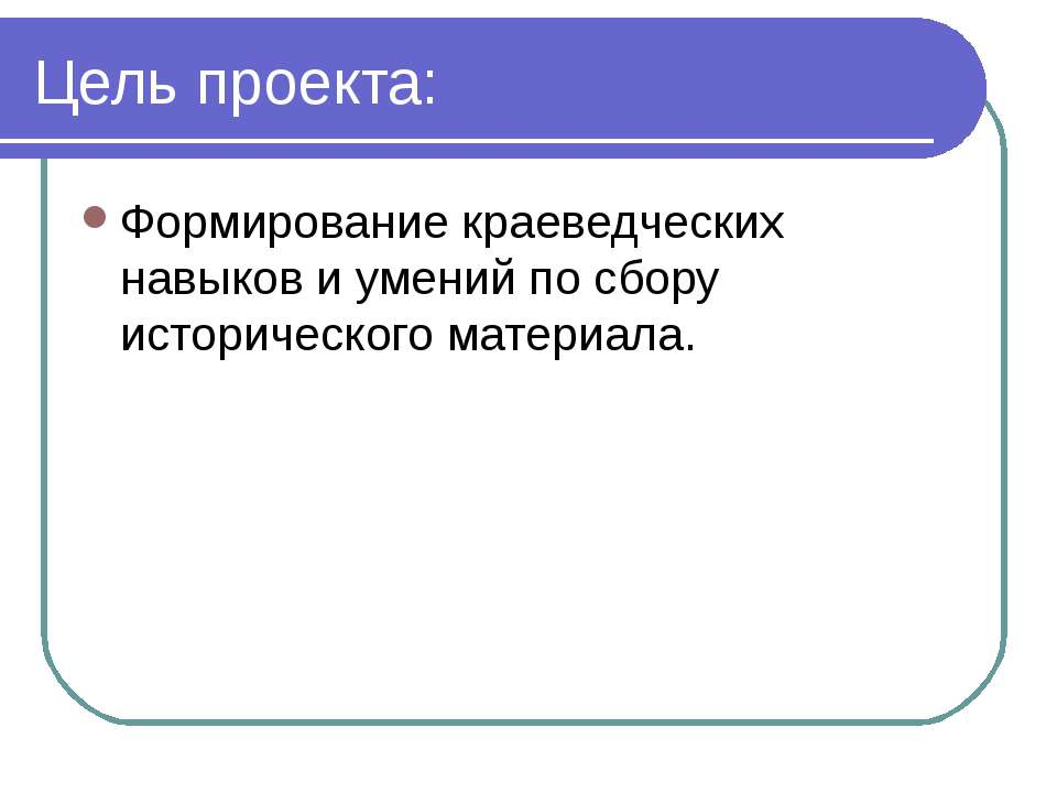 Цель проекта: Формирование краеведческих навыков и умений по сбору историческ...