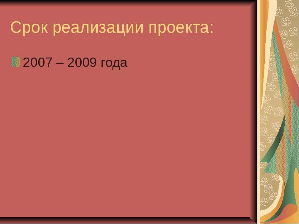 Срок реализации проекта: 2007 – 2009 года
