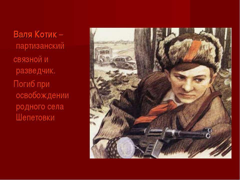 Валя Котик – партизанский связной и разведчик. Погиб при освобождении родного...