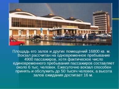 Площадь его залов и других помещений 16800 кв. м. Вокзал рассчитан на одновре...