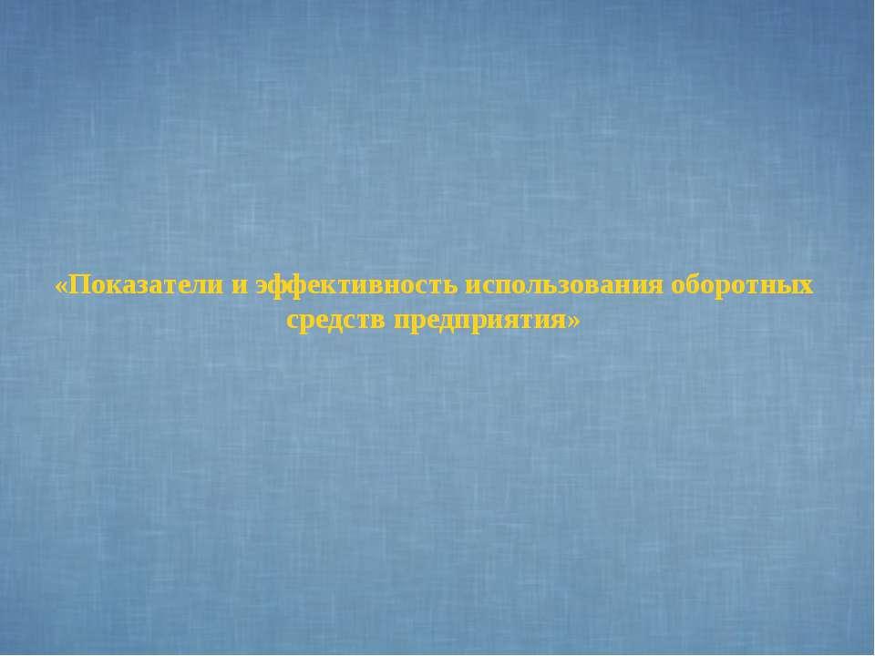 «Показатели и эффективность использования оборотных средств предприятия»
