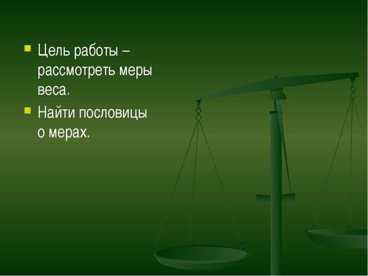 Цель работы – рассмотреть меры веса. Найти пословицы о мерах.