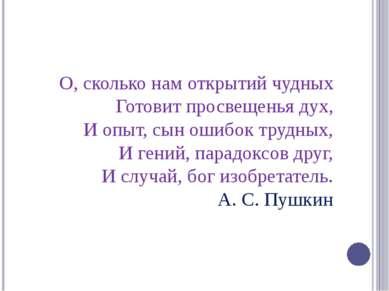 О, сколько нам открытий чудных Готовит просвещенья дух, И опыт, сын ошибок тр...