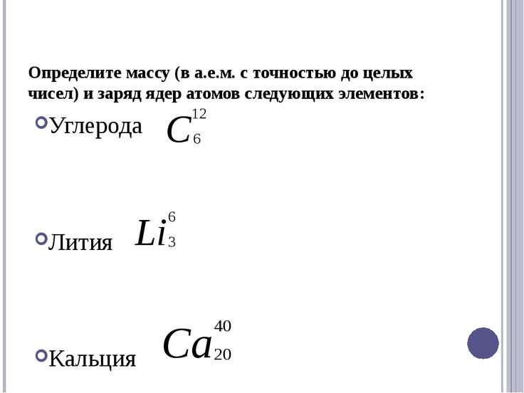 Определите массу (в а.е.м. с точностью до целых чисел) и заряд ядер атомов сл...