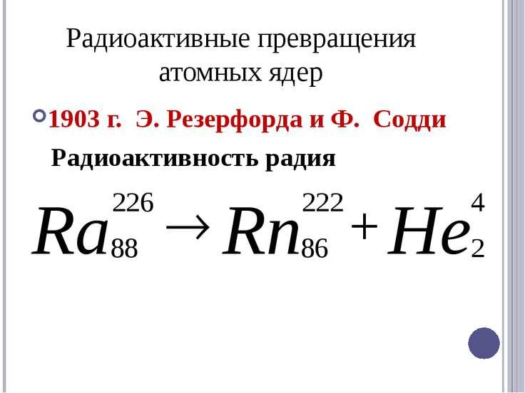 Радиоактивные превращения атомных ядер 1903 г. Э. Резерфорда и Ф. Содди Радио...