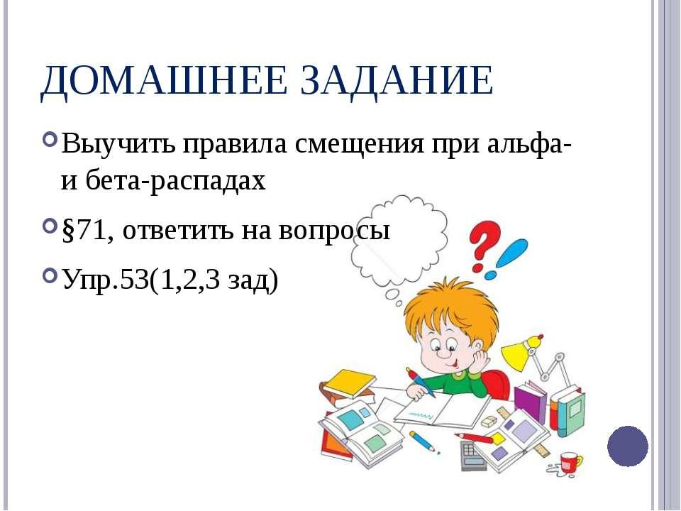 ДОМАШНЕЕ ЗАДАНИЕ Выучить правила смещения при альфа- и бета-распадах §71, отв...
