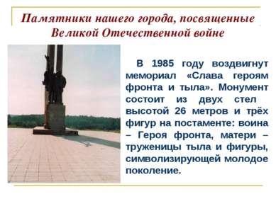 Памятники нашего города, посвященные Великой Отечественной войне В 1985 году ...