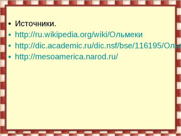 Источники. http://ru.wikipedia.org/wiki/Ольмеки http://dic.academic.ru/dic.ns...
