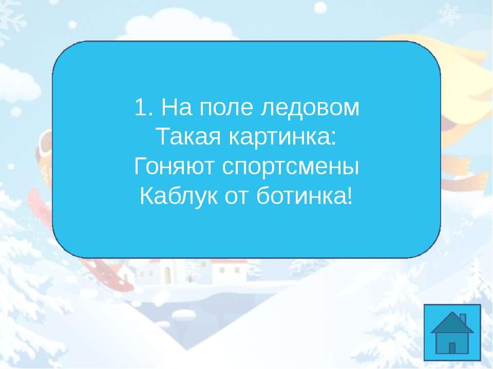 1. На поле ледовом Такая картинка: Гоняют спортсмены Каблук от ботинка!