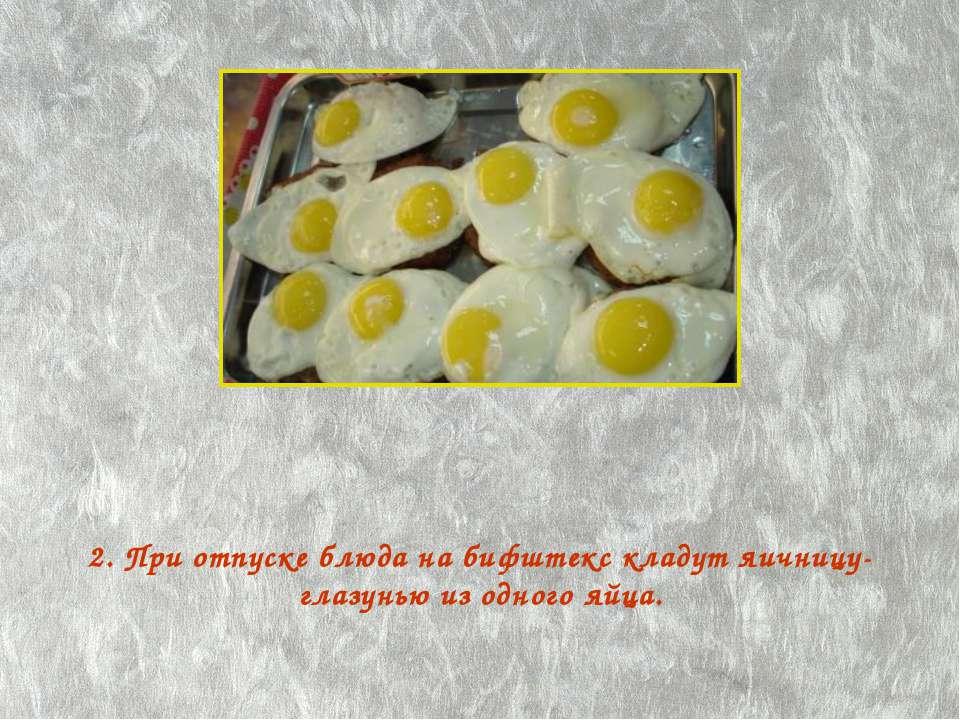 2. При отпуске блюда на бифштекс кладут яичницу-глазунью из одного яйца.