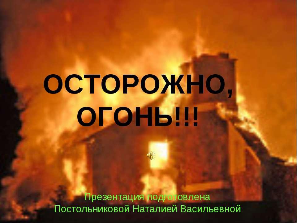 ОСТОРОЖНО, ОГОНЬ!!! Презентация подготовлена Постольниковой Наталией Васильевной