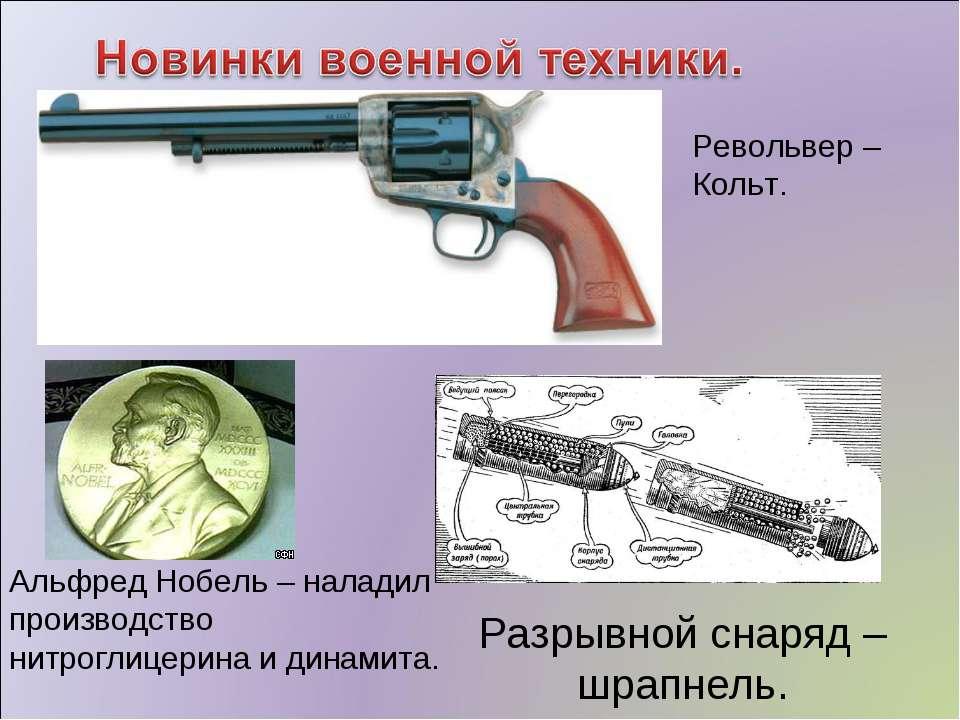Револьвер – Кольт. Разрывной снаряд – шрапнель. Альфред Нобель – наладил прои...