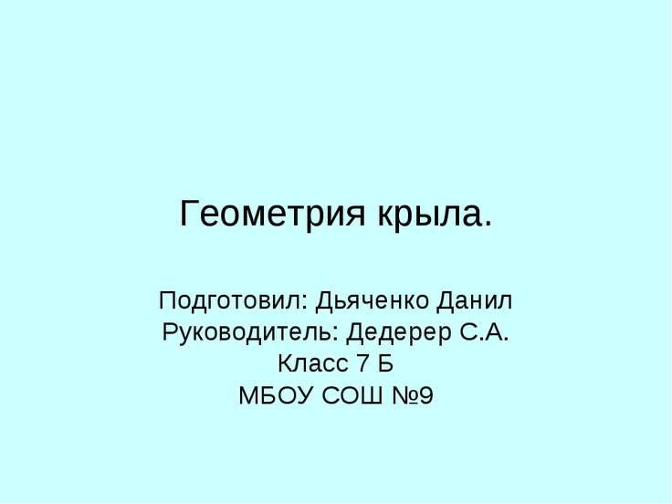 Геометрия крыла. Подготовил: Дьяченко Данил Руководитель: Дедерер С.А. Класс ...