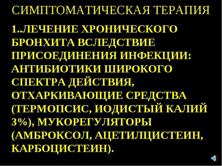 СИМПТОМАТИЧЕСКАЯ ТЕРАПИЯ 1..ЛЕЧЕНИЕ ХРОНИЧЕСКОГО БРОНХИТА ВСЛЕДСТВИЕ ПРИСОЕДИ...
