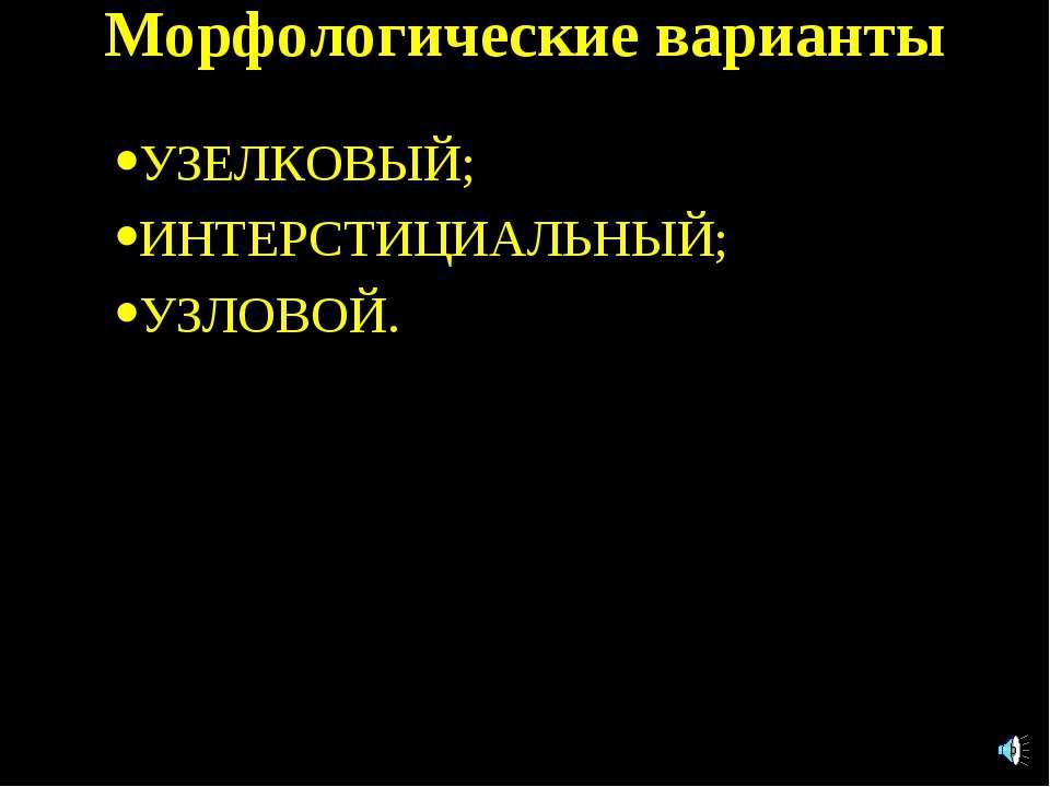 Морфологические варианты УЗЕЛКОВЫЙ; ИНТЕРСТИЦИАЛЬНЫЙ; УЗЛОВОЙ.