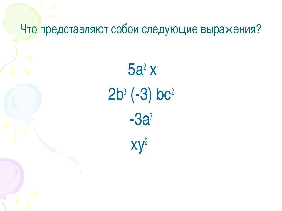 Что представляют собой следующие выражения? 5а2 х 2b3 (-3) bс2 -3а7 хy2
